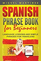Spanish Phrase Book for Beginners: Language Lessons and Simple Phrases for Travelers