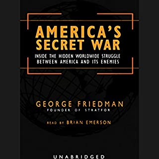 America's Secret War     Inside the Struggle Between the United States and Its Enemies              By:                                                                                                                                 George Friedman                               Narrated by:                                                                                                                                 Brian Emerson                      Length: 13 hrs and 48 mins     653 ratings     Overall 4.0
