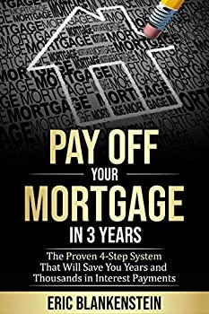 PAY OFF YOUR MORTGAGE IN 3 YEARS  The 4-Step System That Will Save You Years and Thousands in Interest Payments