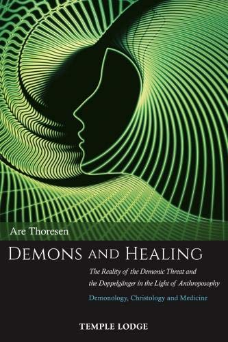 Demons and Healing: The Reality of the Demonic Threat and the Doppelgänger in the Light of Anthroposophy: Demonology, Christology and Medicine