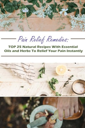 Pain Relief Remedies: TOP 25 Natural Recipes With Essential Oils And Herbs