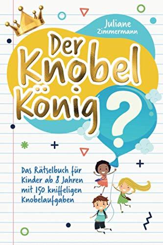 Der Knobelkönig: Das Rätselbuch für Kinder ab 8 Jahren mit 150 kniffeligen Knobelaufgaben