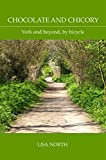 Chocolate and Chicory: York and beyond, by bicycle (English Edition)