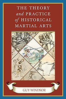 The Theory and Practice of Historical Martial Arts by [Guy Windsor]