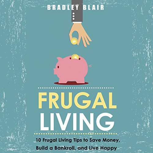 Frugal Living: 10 Frugal Living Tips To Save Money, Build A Bankroll, And Live Happy (Money Management - Simplicity - Minimalism - Saving - Investing) audiobook cover art
