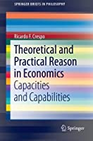 Theoretical and Practical Reason in Economics: Capacities and Capabilities (SpringerBriefs in Philosophy) by Ricardo F. Crespo(2012-09-27)