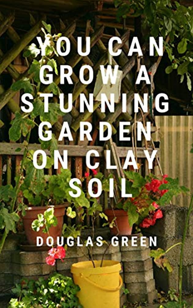 You Can Grow A Stunning Garden  On Clay (Landscaping Book 3)