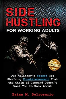 Side Hustling for Working Adults : Our Military's Secret Yet Shocking Countermovement that the Chain of Command Doesn't Want You to Know About by [Brian M.  Delrosario ]