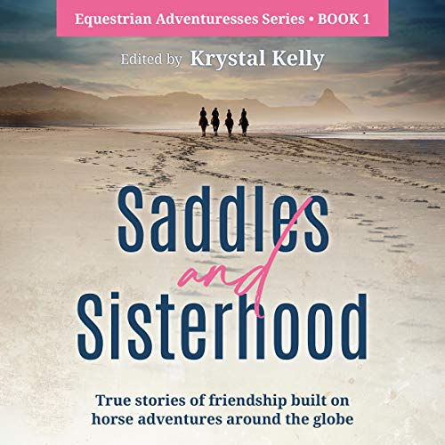 Saddles and Sisterhood: True Stories of Friendships Built During Trail Riding and on Long Distance Horse Riding Travels Audiobook By Krystal Kelly cover art