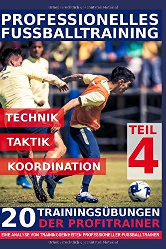 Professionelles Fussballtraining - 20 Trainingsübungen der Profitrainer – Teil 4: - Eine Analyse von Trainingseinheiten professioneller Fußballtrainer -