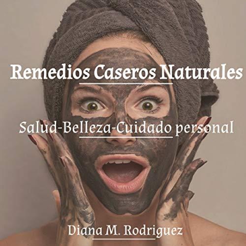 Remedios Caseros Naturales: Salud-Belleza-Cuidado personal