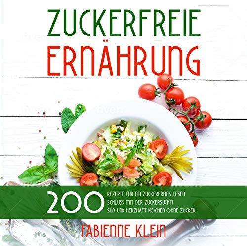 ZUCKERFREIE ERNÄHRUNG: 200 Rezepte für ein zuckerfreies Leben. Schluss mit der Zuckersucht! Süß und herzhaft Kochen ohne Zucker. (Zuckerfrei Kochbuch 1)