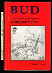 Bud: A Young Man in a War: Fred E Wilbur