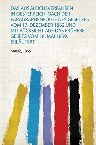 Das Ausgleichsverfahren in Oesterreich: Nach Der Paragraphenfolge Des Gesetzes Vom 17. Dezember 1862 und Mit Rücksicht Auf Das Frühere Gesetz Vom 18. Mai 1859, Erläutert