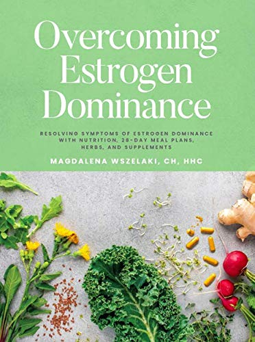 Overcoming Estrogen Dominance Resolving Symptoms of Estrogen Dominance with Nutrition, 28-day meal plans, herbs and supplements