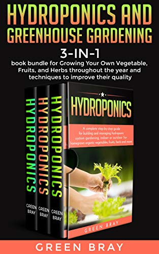 Hydroponics and Greenhouse Gardening: 3-in-1 book bundle for Growing Your Own Vegetable, Fruits, and Herbs throughout the year and techniques to improve their quality (English Edition)