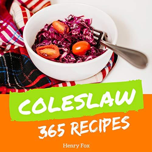 Coleslaw 365: Enjoy 365 Days With Amazing Coleslaw Recipes In Your Own Coleslaw Cookbook! (Green Salad Cookbook, Coleslaw Recipe Book, Asian Salad Cookbook, Simply Salads Cookbook) [Book 1]