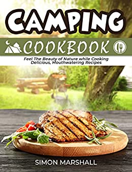 Camping Cookbook: Feel the Beauty of Nature while Cooking Delicious, Mouthwatering Recipes (English Edition)