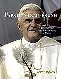 Papst-Entzauberung: Das wahre Gesicht des Joseph Ratzinger und die exakte Widerlegung seiner Thesen - Hubertus Mynarek