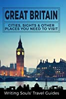 Great Britain: Cities, Sights & Other Places You Need to Visit (Great Britain, London, Birmingham, Glasgow, Liverpool, Brist)