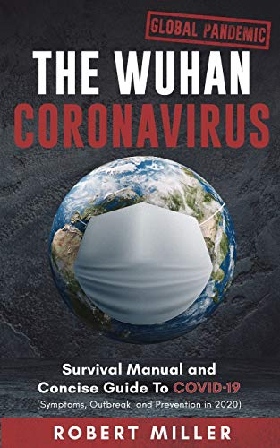 The Wuhan Coronavirus: Survival Manual and Concise Guide to COVID-19 (Symptoms, Outbreak, and Prevention in 2020)