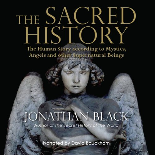 The Sacred History     How Angels, Mystics and Higher Intelligence Made Our World              By:                                                                                                                                 Jonathan Black                               Narrated by:                                                                                                                                 David Bauckham                      Length: 14 hrs and 21 mins     39 ratings     Overall 4.4