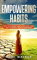 Empowering Habits: How To Acquire Habits That Will Lead You To Quickly Reach Your Goals