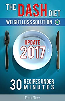 [DASH Diet Book 1] THE DASH DIET WEIGHT LOSS SOLUTION 2017  Balance Blood Pressure  Reduce the Risk of Diabetes Be Healthy  30 DASH Diet Recipes Under 30 Minutes