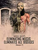 ELIMINATING MUCUS ELIMINATES ALL DISEASES: (Vols. 1-7)