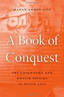 A Book of Conquest: The Chachnama and Muslim Origins in South Asia