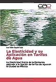 La Elasticidad y su Aplicación en Tarifas de Agua: La Elasticidad Precio de la Demanda aplicada a la fijación de tarifas de agua en la Ciudad de México
