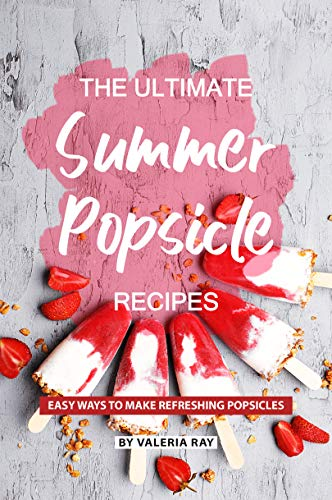 The Ultimate Summer Popsicle Recipes: Easy Ways to Make Refreshing Popsicles (English Edition)