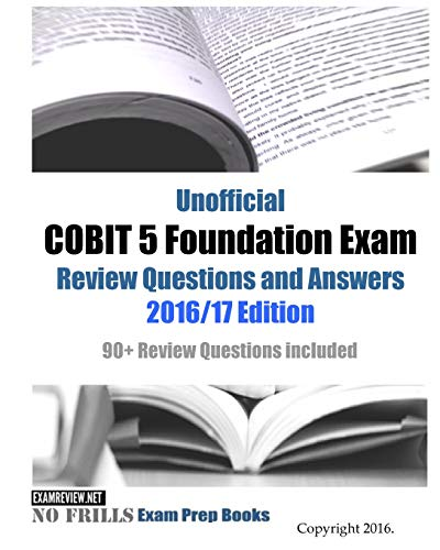 Unofficial COBIT 5 Foundation Exam Review Questions and Answers 2016/17 Edition: 90+ Review Questions included