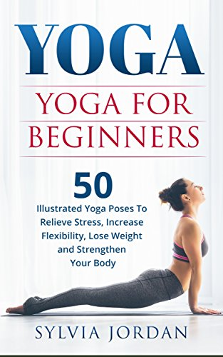 Yoga: Yoga for Beginners: 50 Illustrated Yoga Poses to Relieve Stress, Increase Flexibility, Lose Weight and Strengthen Your Body
