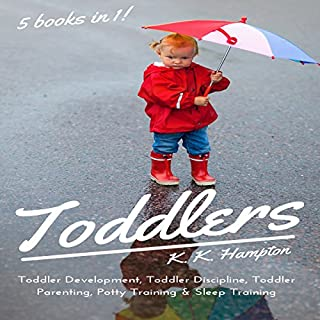Toddlers: 5 books in 1 (Toddler Development, Toddler Discipline, Toddler Parenting, Sleep Training & Potty Training)                   By:                                                                                                                                 K.K. Hampton                               Narrated by:                                                                                                                                 Michael Hatak                      Length: 5 hrs and 25 mins     42 ratings     Overall 4.6