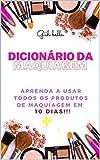 Dicionário da Maquiagem : Aprenda o que todos os produtos de maquiagem em 10 dias !!!! (Portuguese Edition)