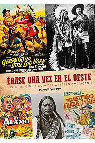 Erase una vez El Oeste. Historia, Cine y Guia Del Western Americano