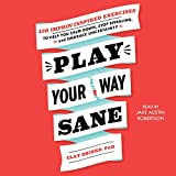 Play Your Way Sane: 120 Improv-Inspired Exercises to Help You Calm Down, Stop Spiraling and Embrace Uncertainty