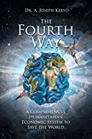 The Fourth Way: A Comprehensive Humanitarian Economic System to Save the World