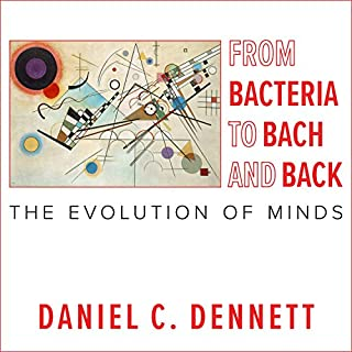 From Bacteria to Bach and Back     The Evolution of Minds              Written by:                                                                                                                                 Daniel C. Dennett                               Narrated by:                                                                                                                                 Tom Perkins                      Length: 15 hrs and 44 mins     14 ratings     Overall 4.7