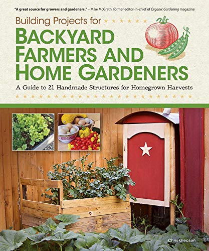 Building Projects for Backyard Farmers and Home Gardeners: A Guide to 21 Handmade Structures for Homegrown Harvests (Fox Chapel Publishing) Step-by-Step Instructions, Material Lists & Practical Advice