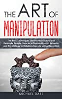 The Art of Manipulation: The best Techniques used to Manipulate and Persuade People. How to Influence Human Behavior and Psychology in Relationships via using Deception