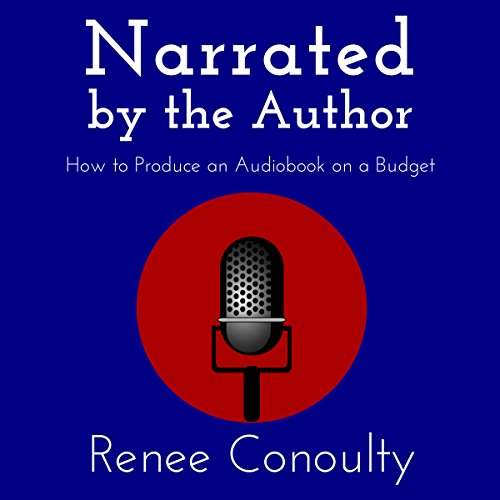 Narrated by the Author: How to Produce an Audiobook on a Budget Audiobook By Renee Conoulty cover art