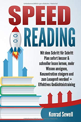 SPEED READING: Mit dem Schritt für Schritt Plan sofort besser & schneller lesen lernen, mehr Wissen aneignen, Konzentration steigern und zum Leseprofi werden! + Effektives Gedächtnistraining