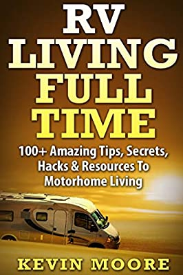RV Living Full Time:: 100+ Amazing Tips, Secrets, Hacks & Resources to Motorhome Living! by CreateSpace Independent Publishing Platform