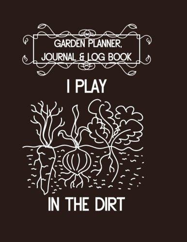 Garden Planner, Journal & Log Book: I Play in the Dirt: Vegetable & Flower Gardening Journal, Planner and Log Book for Gardening Lovers (Garden Journals for Planning) (Volume 8)