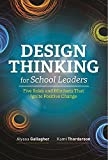 Design Thinking for School Leaders: Five Roles and Mindsets That Ignite Positive Change