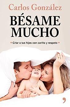 Bésame mucho (nueva presentación): Cómo criar a tus hijos con amor (Spanish Edition) by [Carlos González]