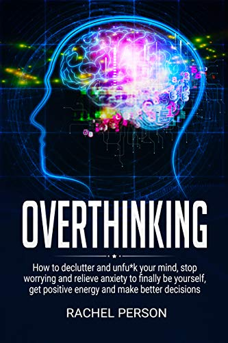 Overthinking: How to Declutter and Unfu*k Your Mind, Stop Worrying and Relieve Anxiety to Finally be