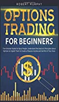 Options Trading for Beginners: The Kickstart Guide for Busy People. Understand Basics and Principles about Options to Exploit Them to Create a Passive Income and Get Rid of Your Boss